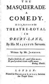 The masquerade. A comedy: As it is acted at the Theatre-Royal in Drury-Lane, by His Majesty's servants. Written by Mr. Johnson