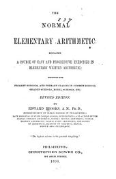 The Normal Elementary Arithmetic: Embracing a Course of Easy and Progressive Exercises in Elementary Written Arithmetic ; Designed for Primary Schools, and Primary Classes in Common Schools, Graded Schools, Model Schools, Etc