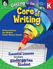 Getting to the Core of Writing, Level K: Essential Lessons for Every Kindergarten Student