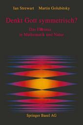 Denkt Gott symmetrisch?: Das Ebenmaß in Mathematik und Natur