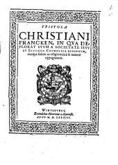 Epistola Christiani Francken: In Qva Deplorat Svvm A Societate Iesv Et Ecclesia Catholica Discessvm, eiusque fidem ac religionem à se temerè oppugnatam