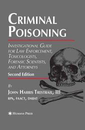 Criminal Poisoning: Investigational Guide for Law Enforcement, Toxicologists, Forensic Scientists, and Attorneys, Edition 2