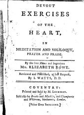 Devout Exercises of the Heart, in meditation and soliloquy, prayer and praise ... Reviewed and published ... by I. Watts