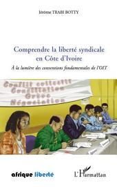 Comprendre la liberté syndicale en Côte d'Ivoire: A la lumière des conventions fondamentales de l'OIT