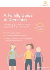 A Family Guide to Dementia: Everything You Need to Know About Caring for a Loved One