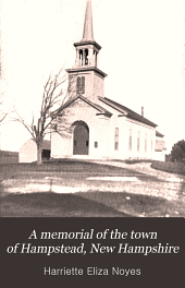 A memorial of the town of Hampstead, New Hampshire: Historic and genealogic sketches. Proceedings of the centennial celebration, July 4th, 1849. Proceedings of the 150th anniversary of the town's incorporation, July 4th, 1899