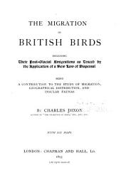 The Migration of British Birds: Including Their Post-glacial Emigrations as Traced by the Application of a New Law of Disperal Being a Contribution to the Study of Migration, Geographical Distribution, and Insular Faunas