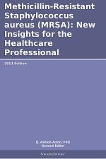 Methicillin-Resistant Staphylococcus aureus (MRSA): New Insights for the Healthcare Professional: 2013 Edition