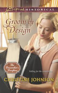 Groom by Design  Mills   Boon Love Inspired Historical   The Dressmaker s Daughters  Book 1  PDF