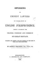 Opinions of Eminent Lawyers on Various Points of English Jurisprudence: Chiefly Concerning the Colonies, Fisheries, and Commerce of Great Britain ; Collected and Digested, from the Originals in the Board of Trade and Other Depositories