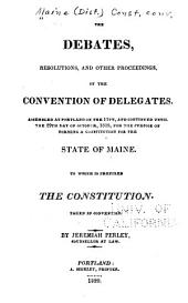 The Debates, Resolutions, and Other Proceedings, of the Convention of Delegates, Assembled at Portland on the 11th, and Continued Until the 29th Day of October, 1819, for the Purpose of Forming a Constitution for the State of Maine: To which is Prefixed the Constitution Taken in Convention