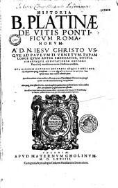 Historia B. Platinae de vitis pontificum romanorum, a D. N. Iesu Christo usque ad Paulum II. Venetum, papam longe quam antea emendatior, doctissimarumque annotationum Onuphrij Panuinij accessione nunc illustrior reddita. Cui eiusdem Onuphrij accurata atque fideli opera, reliquorum quoq[ue] pontificum vitae, vsq[ue] ad Gregorium XIII. pontificem Max. nunc recens adiuncta sunt. Accessit eodem etiam auctore, Romanorum pontificum chronicon, longè quam antea emendatius atq[ue] locupletius. Alia quoq[ue] cum ipsius Platinae, tum Onuphrij opuscula huis aeditioni nunc recens addita sunt, quae sequenti pagina annotata offendes. Accessere item indices duo pernecessarij quorum priorem, qui est pontificum, in fronte posteriorem vero, qui est rerum, in calce reperies
