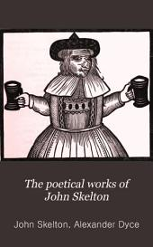 The Poetical Works of John Skelton: With Notes, and Some Account of the Author and His Writings, Volume 2