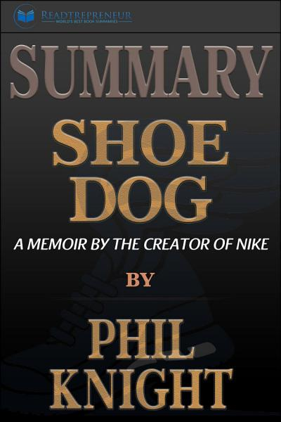 Summary of Shoe Dog: A Memoir by the Creator of Nike by Phil ...