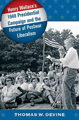 Henry Wallace s 1948 Presidential Campaign and the Future of Postwar Liberalism PDF