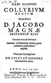 Collyrium regium D. Jacobo, Magnae Britanniae regi graviter ex oculis-laboranti ... muneri missum. Una cum syntagmate de cultu et honore iam tertium ed