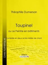 Toupinel: ou Le Peintre en bâtiments - Comédie en deux actes mêlée de chant