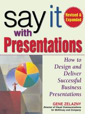 Say It with Presentations, Second Edition, Revised & Expanded: How to Design and Deliver Successful Business Presentations, Edition 2