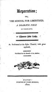 Reparation; or the School for Libertines. A dramatic piece, in three acts [and in prose].