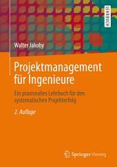 Projektmanagement für Ingenieure: Ein praxisnahes Lehrbuch für den systematischen Projekterfolg, Ausgabe 2