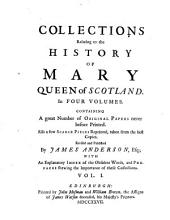 Collections Relating to the History of Mary, Queen of Scotland: Containing a Great Number of Original Papers Never Before Printed. Also a Few Scarce Pieces Reprinted, Taken from the Best Copies, Volume 1