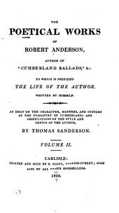 "The Poetical Works of Robert Anderson, Author of ""Cumberland Ballads"", &c: To which is Prefixed the Life of the Author, Written by Himself : An Essay on the Character, Manners, and Customs of the Peasantry of Cumberland; and Observations on the Style and Genius of the Author, by Thomas Sanderson, Volume 2"