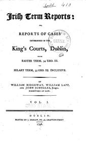 Irish Term Reports: Or, Reports of Cases Determined in the King's Courts, Dublin [1793-1795]...