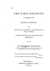 The Pársí Religion: As Contained in the Zand-Avastá, and Propounded and Defended by the Zoroastrians of India and Persia, Unfolded, Refuted, and Contrasted with Christianity