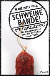 Schweinebande!: Der Fleischreport – Ein Metzgermeister über die Praktiken seiner Zunft