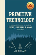 Primitive Technology: the Complete Guide to Making Things in the Wild from Scratch