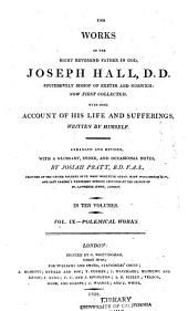 The Works of the Right Reverend Father in God, Joseph Hall: Now First Collected. With Some Account of His Life and Sufferings, Written by Himself, Volume 9