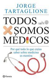 Todos somos médicos: Por qué todo lo que creías saber sobre medicina es mentira