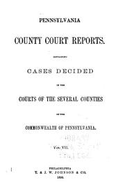 Pennsylvania County Court Reports, Containing Cases Decided in the Courts of the Several Counties of the Commonwealth of Pennsylvania: Volume 7