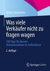 Was viele Verkäufer nicht zu fragen wagen: 100 Tipps für bessere Verkaufsresultate im Außendienst, Ausgabe 2