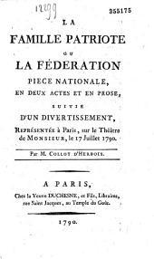 La Famille patriote ou la Fédération : pièce nationale en deux actes et en prose, suivie d'un divertissement, représentée à Paris sur le théatre de Monsieur, le 17 juillet 1790, par M. Collt d' Herbois (sic)
