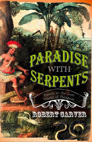 Paradise With Serpents  Travels in the Lost World of Paraguay  Text Only  PDF