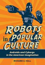 Robots in Popular Culture: Androids and Cyborgs in the American Imagination