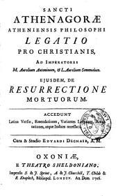 Sancti Athenagorae Atheniensis philosophi Legatio pro Christianis ad imperatores M. Aurelium Antonium, et L. Aurelium Commodum. ; ejusdem, De resurrectione mortuorum ...