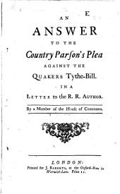 An Answer to the Country Parson's Plea Against the Quakers Tythe-Bill: In a Letter to the R. R. Author. By a Member of the House of Commons
