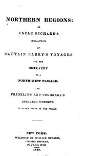 Northern Regions, Or, Uncle Richard's Relation of Captain Parry's Voyages for the Discovery of a North-west Passage: And Franklin's and Cochrane's Overland Journeys to Other Parts of the World