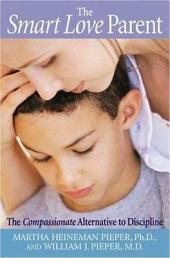 The Smart Love Parent: The Compassionate Alternative to Discipline