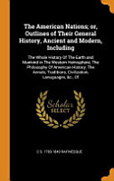 The American Nations  Or  Outlines of Their General History  Ancient and Modern  Including PDF