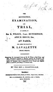 The Accusation, Examination, and Trial, ... of Sir R. W., Capt. Hutchinson, and Mr. Bruce ... at Paris, for Aiding the Escape of M. Lavalette from Prison; Containing the Intercepted Letter of Sir R. W. to Earl Grey, and Other Documents ... By ... J. Nightingale