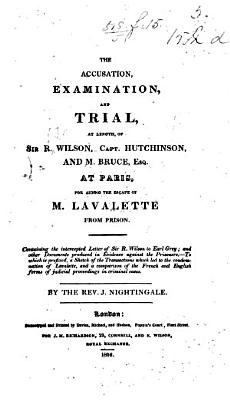 The Accusation  Examination  and Trial      of Sir R  W   Capt  Hutchinson  and Mr  Bruce     at Paris  for Aiding the Escape of M  Lavalette from Prison  Containing the Intercepted Letter of Sir R  W  to Earl Grey  and Other Documents     By     J  Nightingale PDF