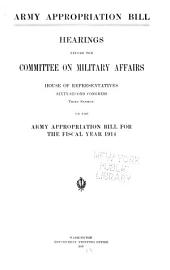Army Appropriation Bill: Hearings Before the Committee on Military Affairs, House of Representatives, Sixty-second Congress, Third Session, on the Army Appropriation Bill for the Fiscal Year 1914