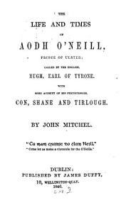 The Life and Times of Aodh O'Neill: Prince of Ulster, Called by the English, Hugh, Earl of Tyrone; with Some Account of His Predecessors, Con, Shane, and Tirlough