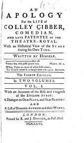 An Apology for the Life of Colley Cibber: Comedian, and Late Patentee of the Theatre-Royal. With an Historical View of the Stage During His Own Time, Volume 1