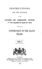 Instructions for the Guidance of the Captains and Commanding Officers of Her Majesty's Ships of War Employed in the Suppression of the Slave Trade: Volume 1