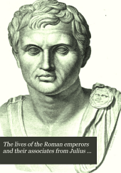 The Lives of the Roman Emperors and Their Associates from Julius Cæsar (B. C. 100) to Agustulus (A. D. 476): Volume 1