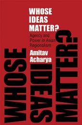 Whose Ideas Matter?: Agency and Power in Asian Regionalism